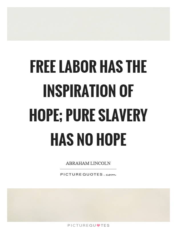 Free labor has the inspiration of hope; pure slavery has no hope Picture Quote #1