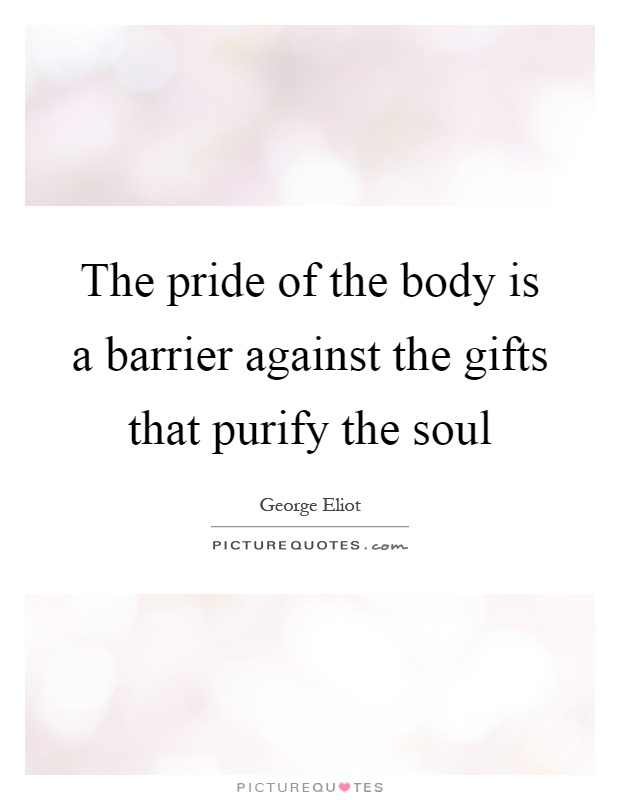 The pride of the body is a barrier against the gifts that purify the soul Picture Quote #1