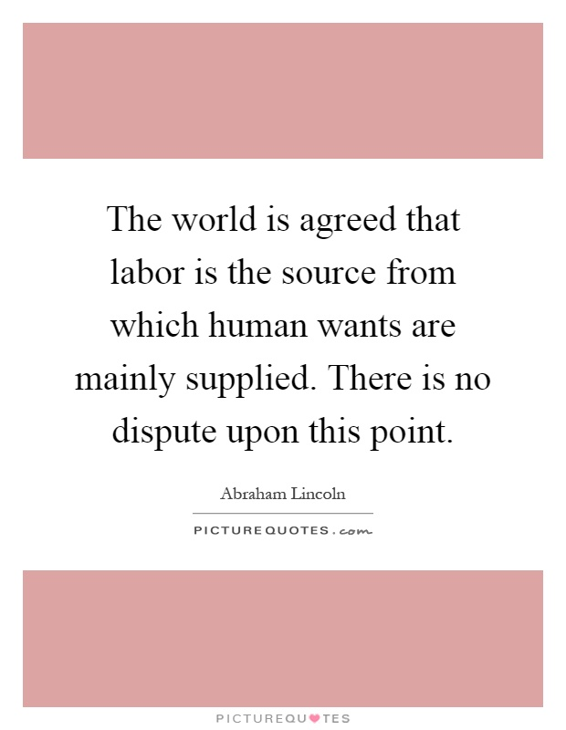 The world is agreed that labor is the source from which human wants are mainly supplied. There is no dispute upon this point Picture Quote #1
