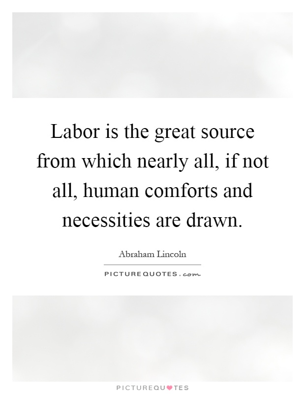Labor is the great source from which nearly all, if not all, human comforts and necessities are drawn Picture Quote #1