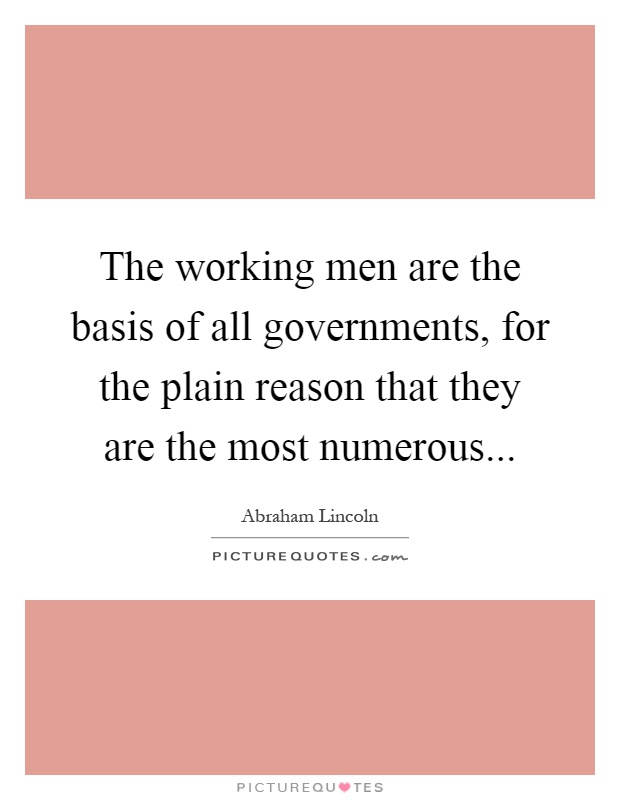 The working men are the basis of all governments, for the plain reason that they are the most numerous Picture Quote #1