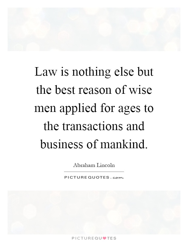 Law is nothing else but the best reason of wise men applied for ages to the transactions and business of mankind Picture Quote #1