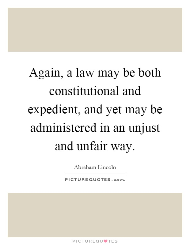 Again, a law may be both constitutional and expedient, and yet may be administered in an unjust and unfair way Picture Quote #1