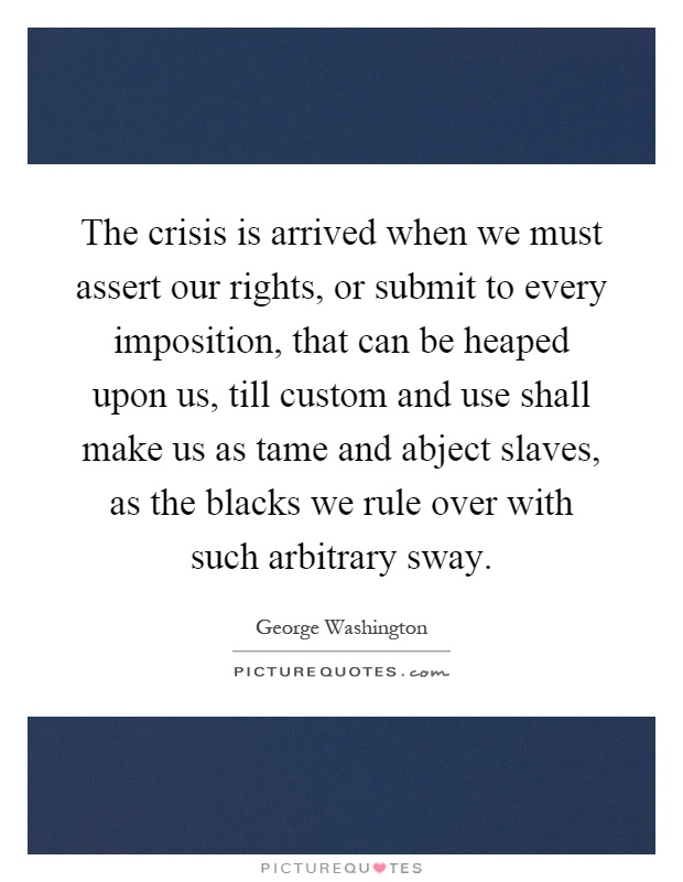 The crisis is arrived when we must assert our rights, or submit to every imposition, that can be heaped upon us, till custom and use shall make us as tame and abject slaves, as the blacks we rule over with such arbitrary sway Picture Quote #1