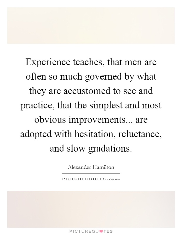 Experience teaches, that men are often so much governed by what they are accustomed to see and practice, that the simplest and most obvious improvements... are adopted with hesitation, reluctance, and slow gradations Picture Quote #1