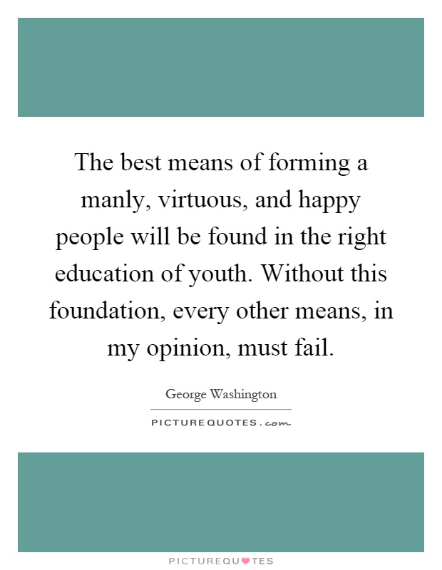 The best means of forming a manly, virtuous, and happy people will be found in the right education of youth. Without this foundation, every other means, in my opinion, must fail Picture Quote #1