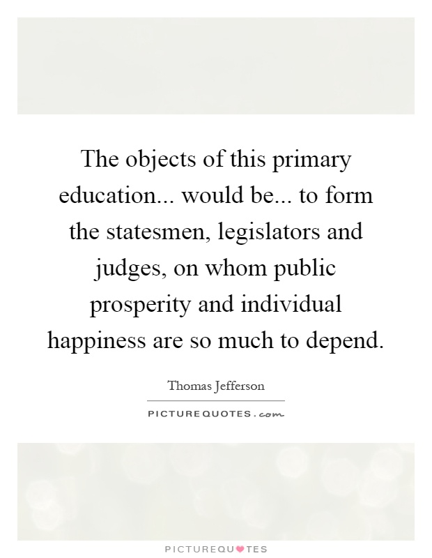 The objects of this primary education... would be... to form the statesmen, legislators and judges, on whom public prosperity and individual happiness are so much to depend Picture Quote #1