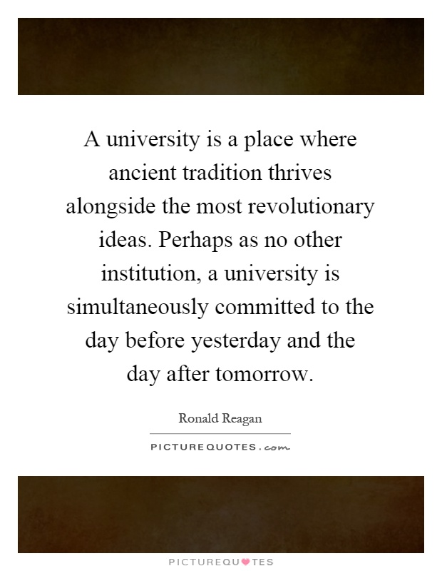 A university is a place where ancient tradition thrives alongside the most revolutionary ideas. Perhaps as no other institution, a university is simultaneously committed to the day before yesterday and the day after tomorrow Picture Quote #1