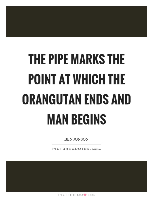 The pipe marks the point at which the orangutan ends and man begins Picture Quote #1