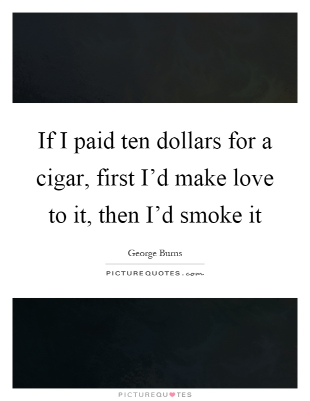 If I paid ten dollars for a cigar, first I'd make love to it, then I'd smoke it Picture Quote #1