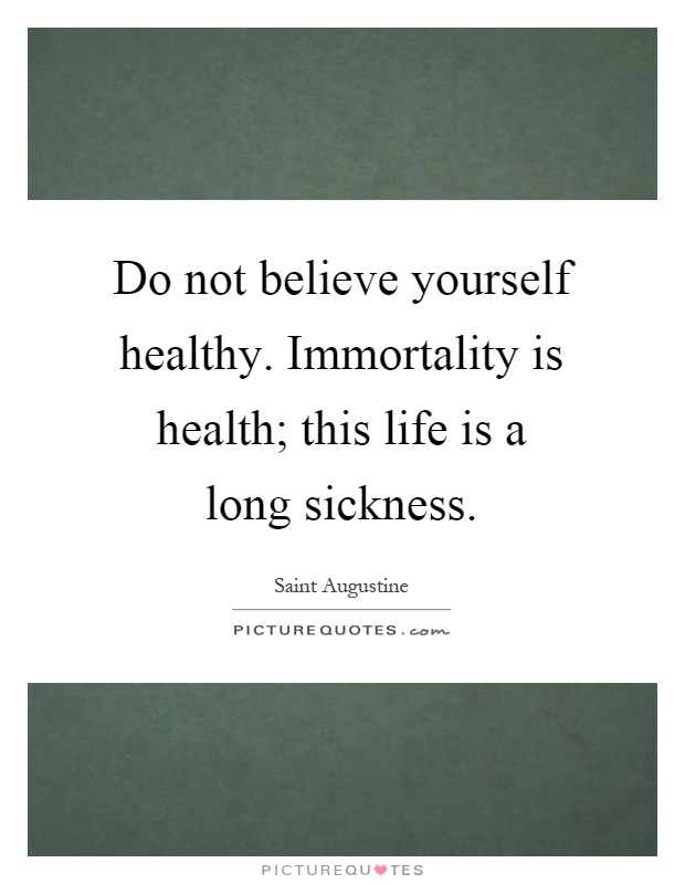 Do not believe yourself healthy. Immortality is health; this life is a long sickness Picture Quote #1