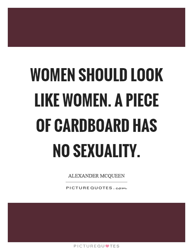 Women should look like women. A piece of cardboard has no sexuality Picture Quote #1