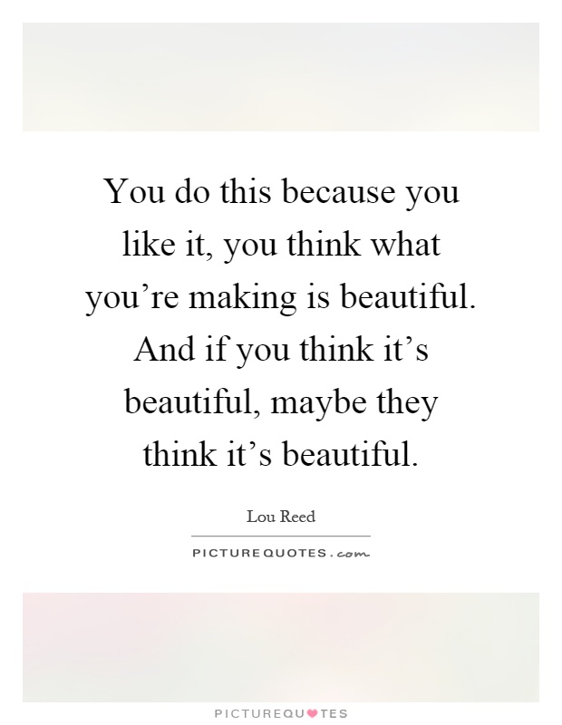 You do this because you like it, you think what you're making is beautiful. And if you think it's beautiful, maybe they think it's beautiful Picture Quote #1