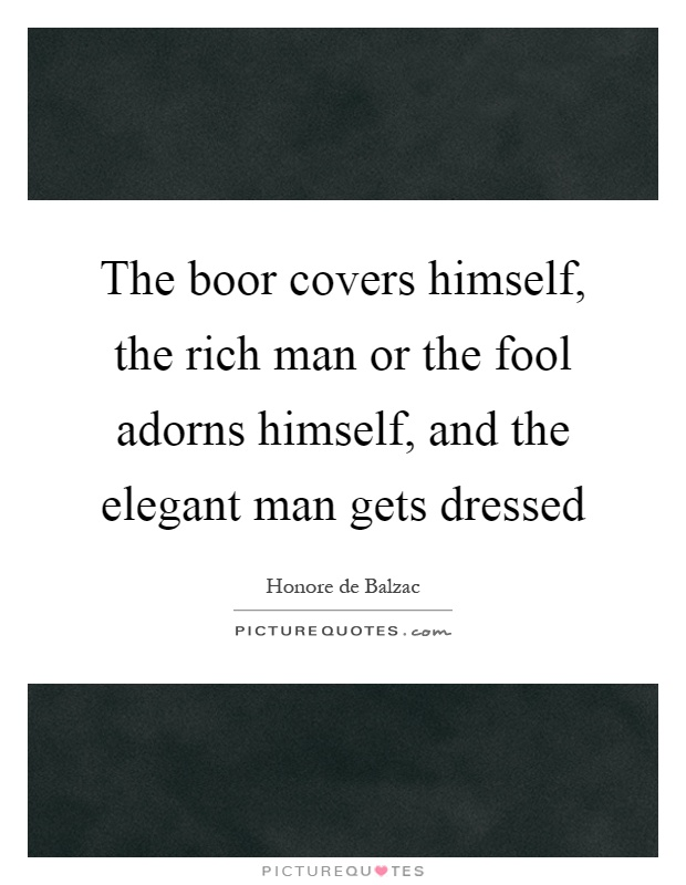 The boor covers himself, the rich man or the fool adorns himself, and the elegant man gets dressed Picture Quote #1