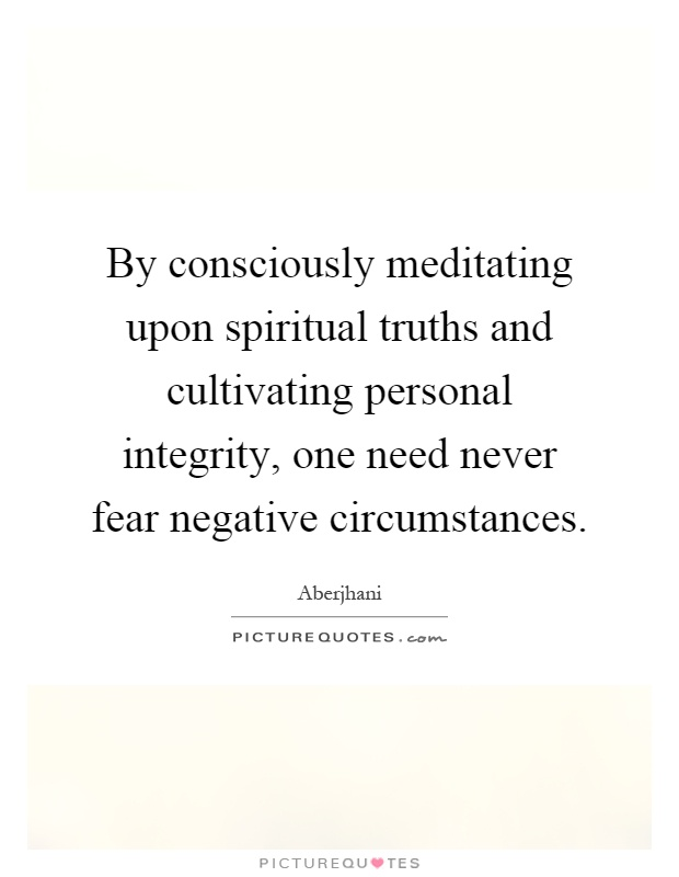 By consciously meditating upon spiritual truths and cultivating personal integrity, one need never fear negative circumstances Picture Quote #1