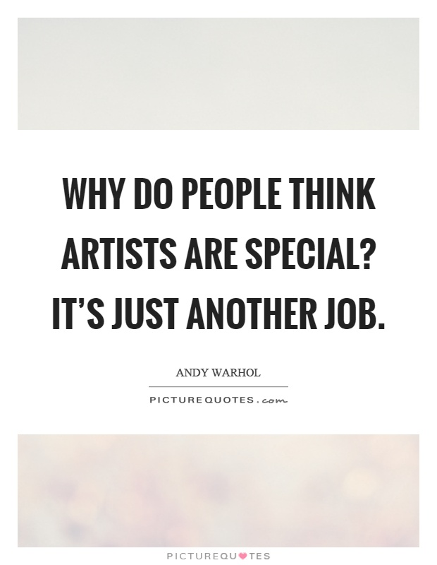 Why do people think artists are special? It's just another job Picture Quote #1