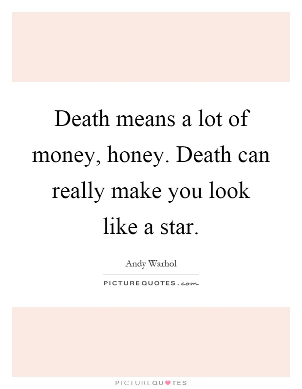 Death means a lot of money, honey. Death can really make you look like a star Picture Quote #1
