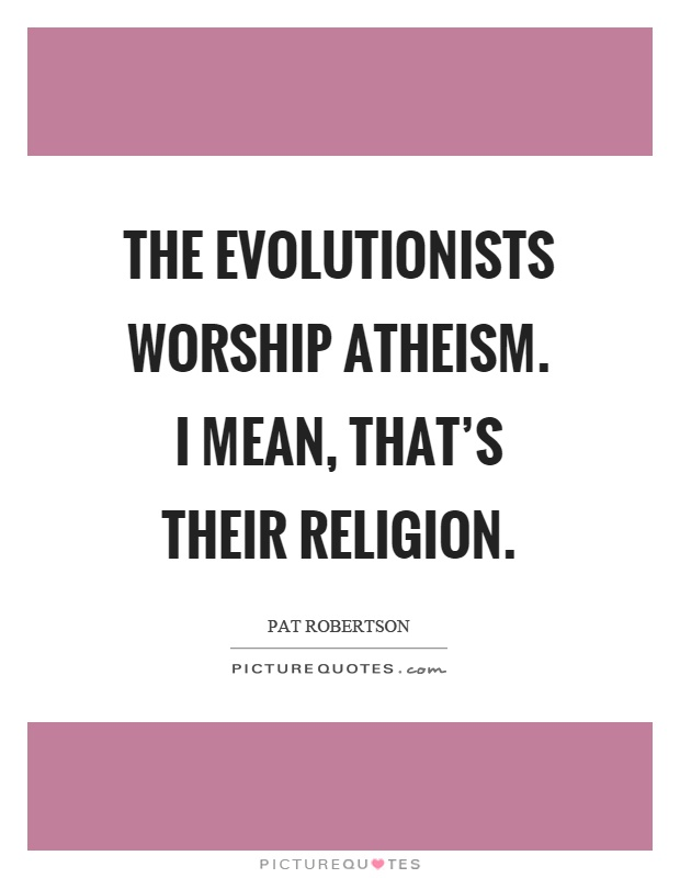 The evolutionists worship atheism. I mean, that's their religion Picture Quote #1