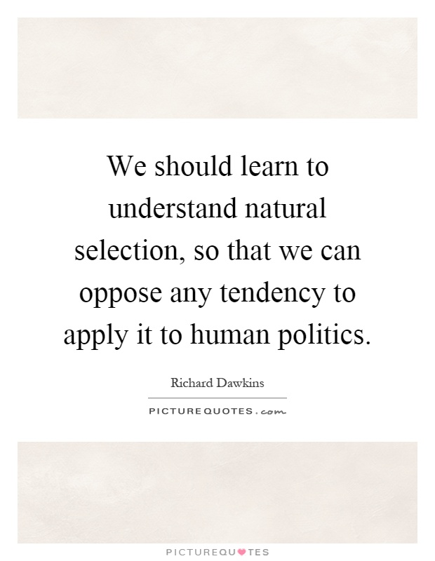 We should learn to understand natural selection, so that we can oppose any tendency to apply it to human politics Picture Quote #1
