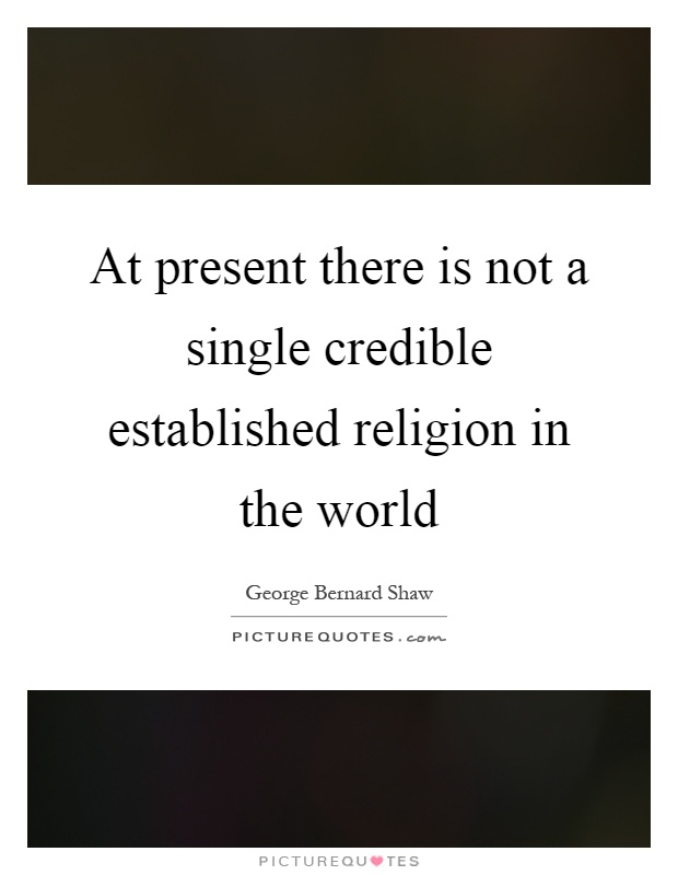 At present there is not a single credible established religion in the world Picture Quote #1