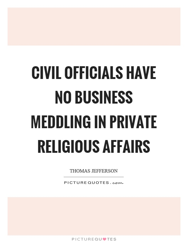 Civil officials have no business meddling in private religious affairs Picture Quote #1