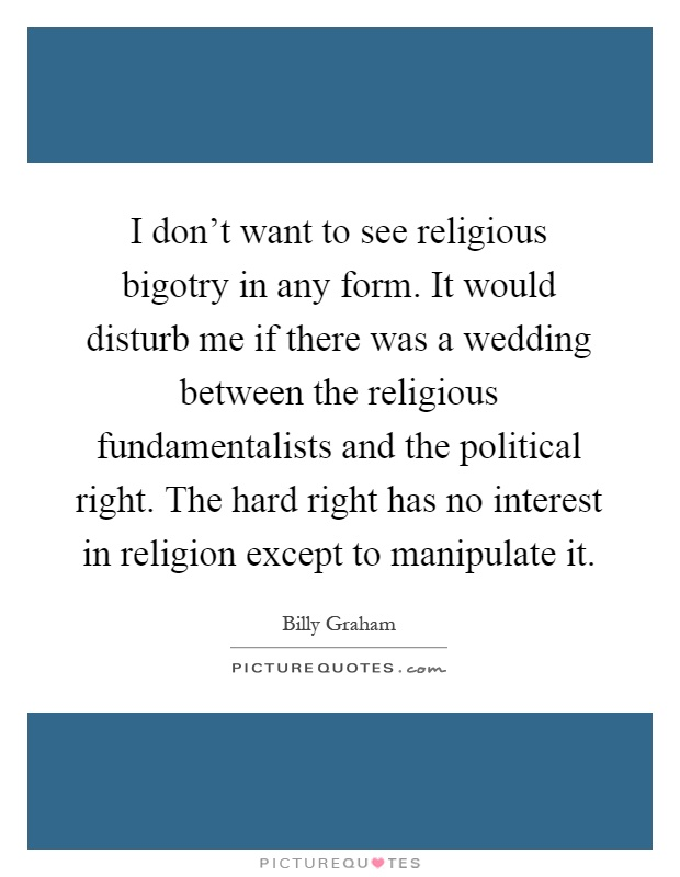 I don't want to see religious bigotry in any form. It would disturb me if there was a wedding between the religious fundamentalists and the political right. The hard right has no interest in religion except to manipulate it Picture Quote #1