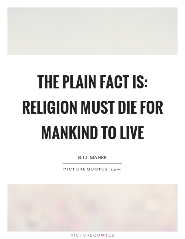 The plain fact is: religion must die for mankind to live Picture Quote #1