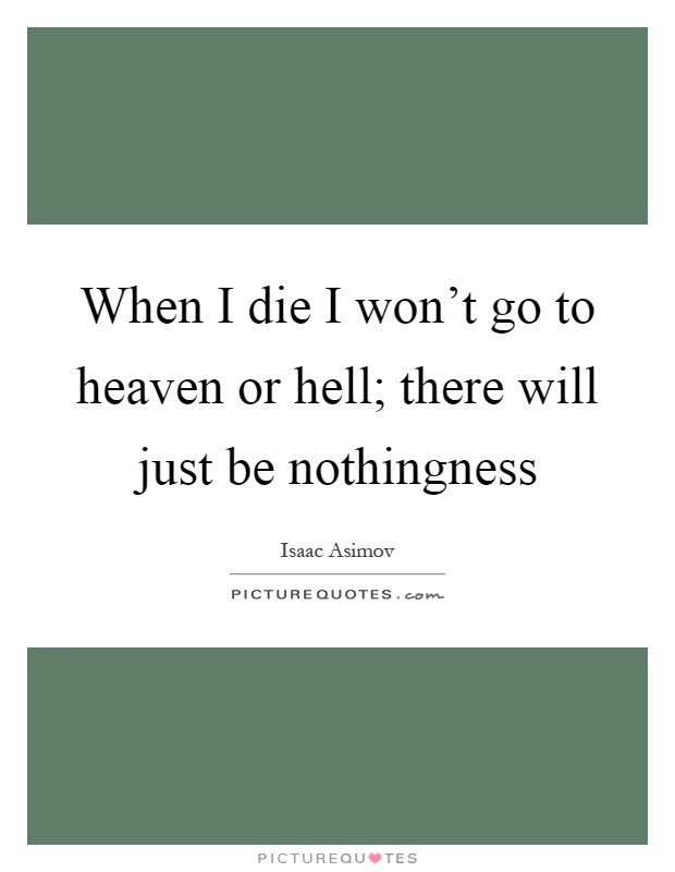 When I die I won't go to heaven or hell; there will just be nothingness Picture Quote #1