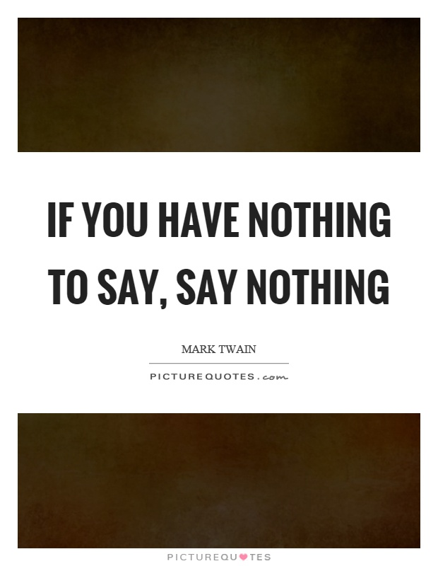 If you have nothing to say, say nothing Picture Quote #1