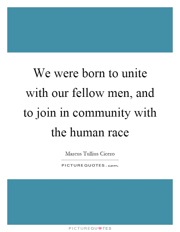 We were born to unite with our fellow men, and to join in community with the human race Picture Quote #1
