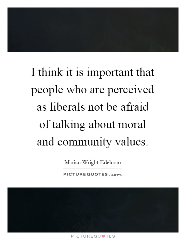 I think it is important that people who are perceived as liberals not be afraid of talking about moral and community values Picture Quote #1