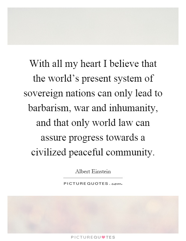 With all my heart I believe that the world's present system of sovereign nations can only lead to barbarism, war and inhumanity, and that only world law can assure progress towards a civilized peaceful community Picture Quote #1