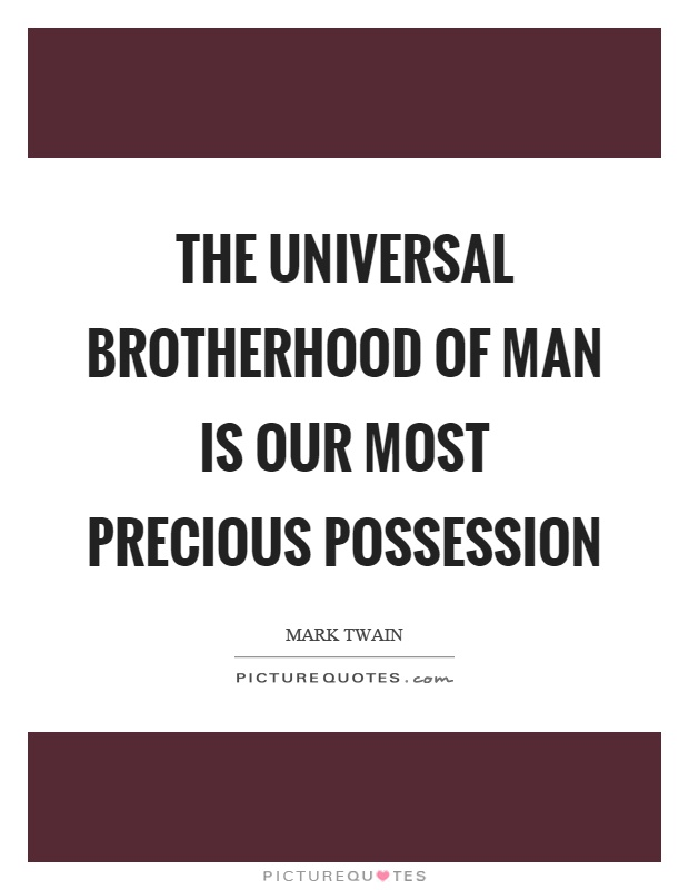 The universal brotherhood of man is our most precious possession Picture Quote #1
