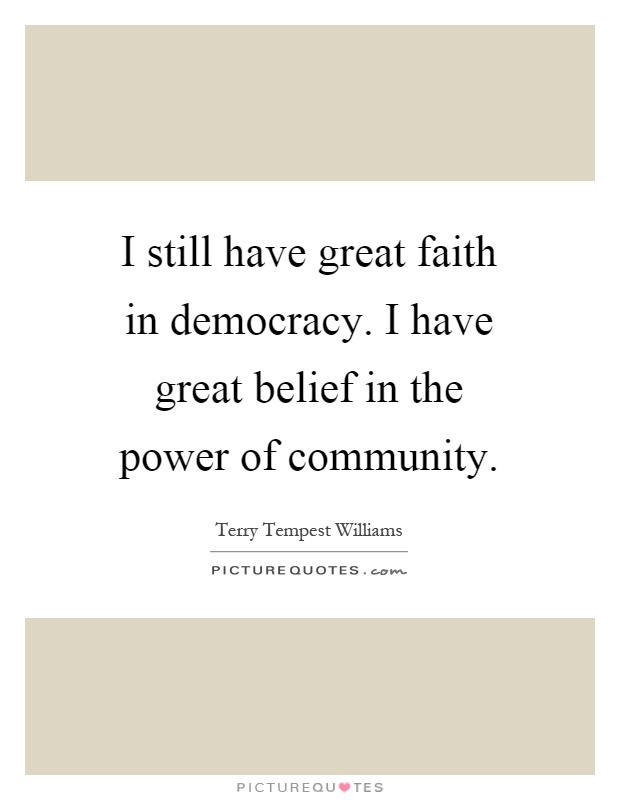 I still have great faith in democracy. I have great belief in the power of community Picture Quote #1