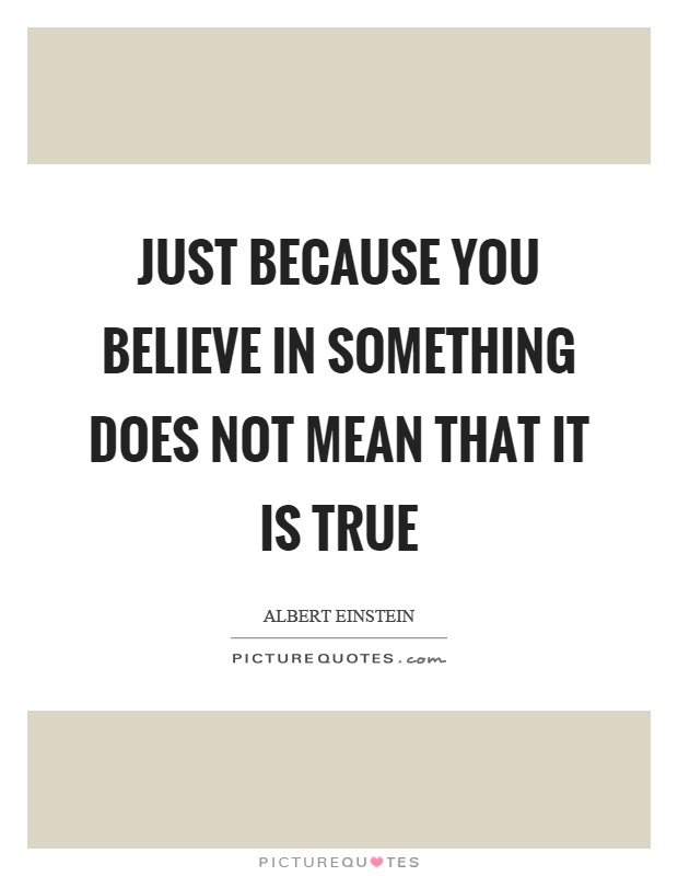 Just because you believe in something does not mean that it is true Picture Quote #1