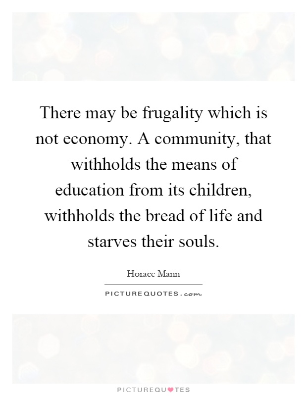 There may be frugality which is not economy. A community, that withholds the means of education from its children, withholds the bread of life and starves their souls Picture Quote #1
