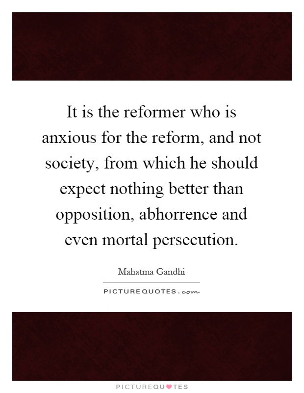It is the reformer who is anxious for the reform, and not society, from which he should expect nothing better than opposition, abhorrence and even mortal persecution Picture Quote #1
