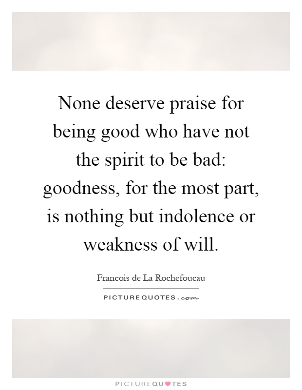 None deserve praise for being good who have not the spirit to be bad: goodness, for the most part, is nothing but indolence or weakness of will Picture Quote #1