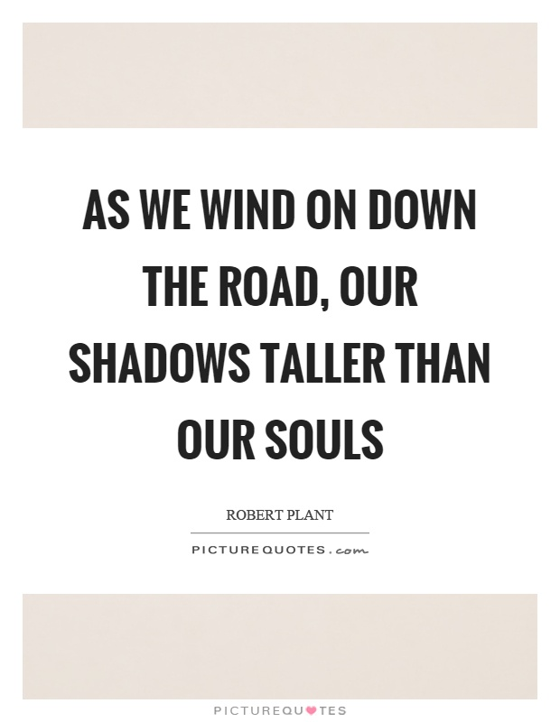 As we wind on down the road, our shadows taller than our souls Picture Quote #1