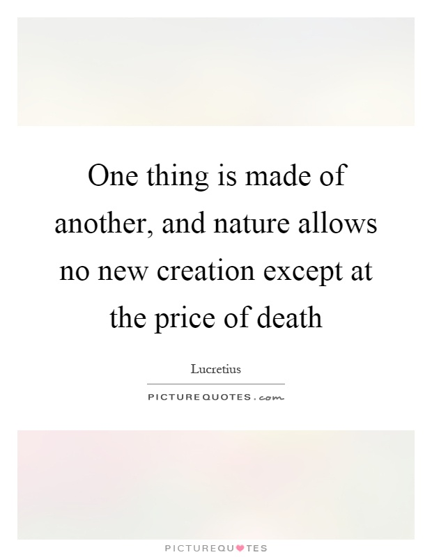 One thing is made of another, and nature allows no new creation except at the price of death Picture Quote #1