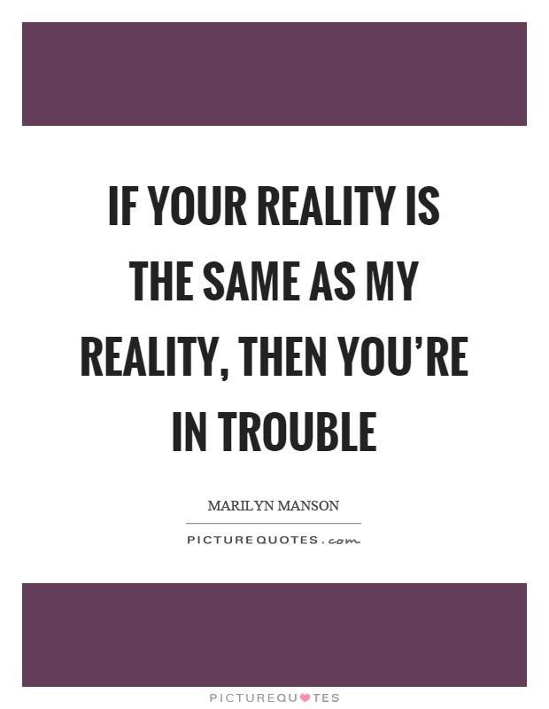 If your reality is the same as my reality, then you're in trouble Picture Quote #1