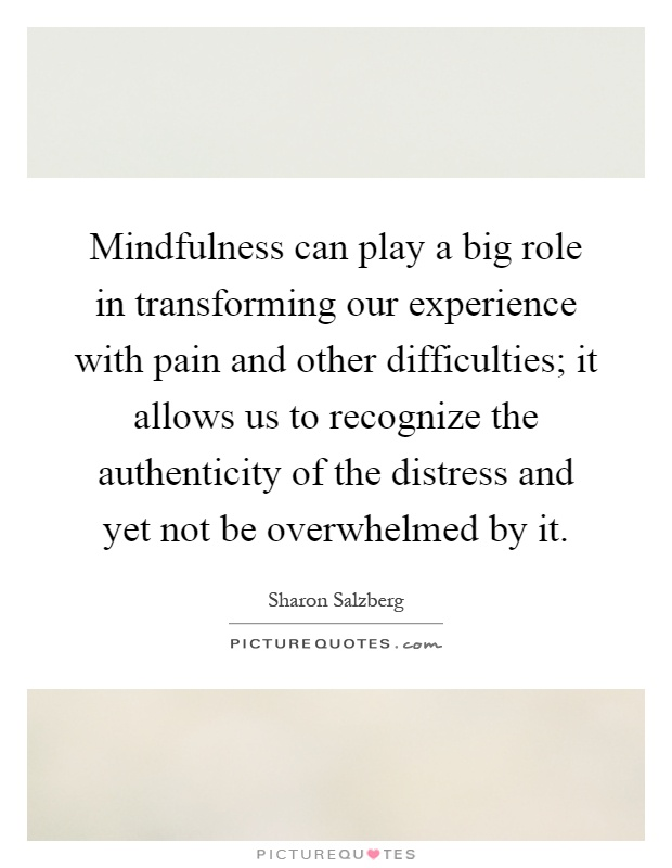 Mindfulness can play a big role in transforming our experience with pain and other difficulties; it allows us to recognize the authenticity of the distress and yet not be overwhelmed by it Picture Quote #1