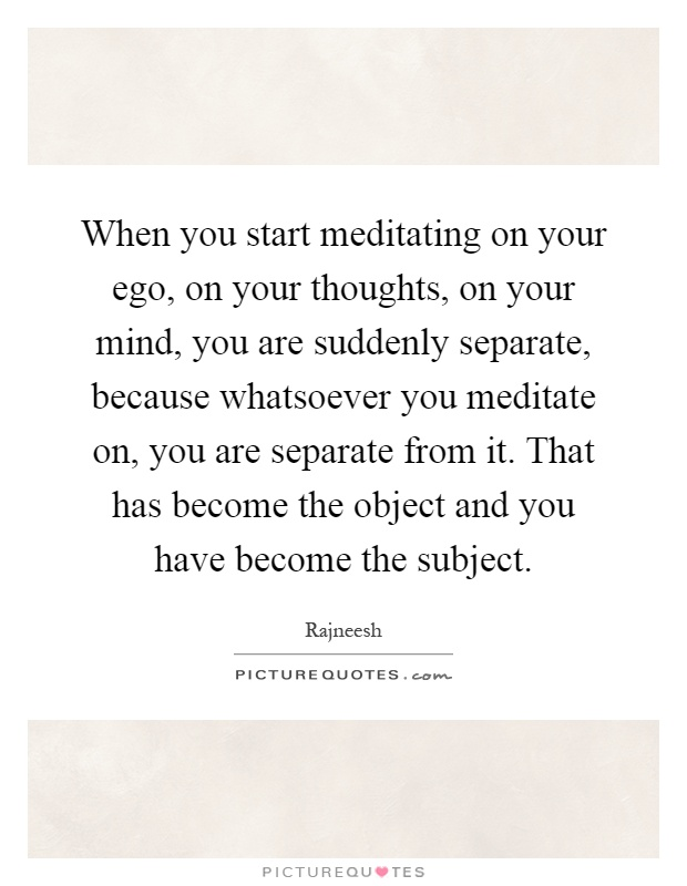 When you start meditating on your ego, on your thoughts, on your mind, you are suddenly separate, because whatsoever you meditate on, you are separate from it. That has become the object and you have become the subject Picture Quote #1
