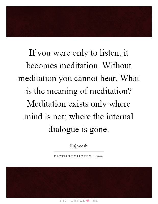 If you were only to listen, it becomes meditation. Without meditation you cannot hear. What is the meaning of meditation? Meditation exists only where mind is not; where the internal dialogue is gone Picture Quote #1