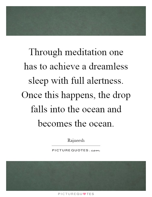 Through meditation one has to achieve a dreamless sleep with full alertness. Once this happens, the drop falls into the ocean and becomes the ocean Picture Quote #1