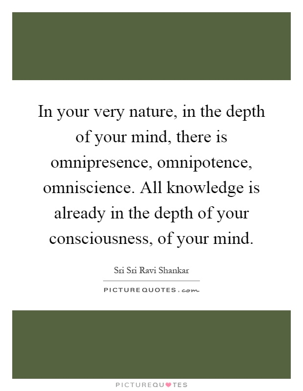 In your very nature, in the depth of your mind, there is omnipresence, omnipotence, omniscience. All knowledge is already in the depth of your consciousness, of your mind Picture Quote #1