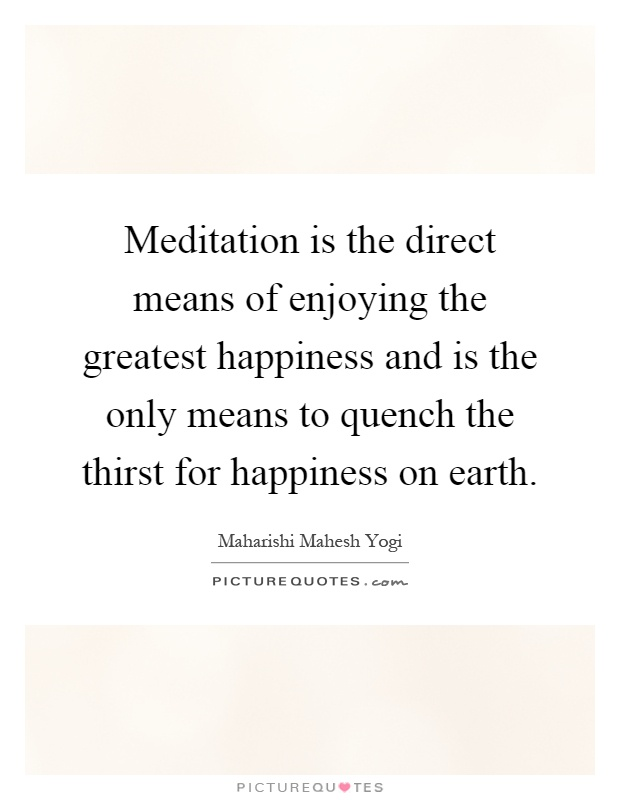 Meditation is the direct means of enjoying the greatest happiness and is the only means to quench the thirst for happiness on earth Picture Quote #1