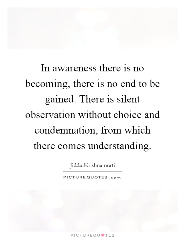 In awareness there is no becoming, there is no end to be gained. There is silent observation without choice and condemnation, from which there comes understanding Picture Quote #1