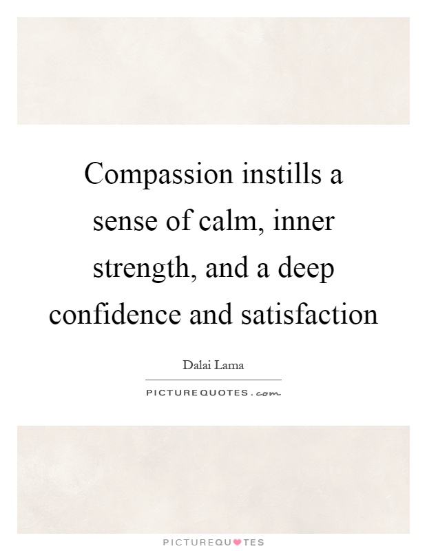 Compassion instills a sense of calm, inner strength, and a deep confidence and satisfaction Picture Quote #1