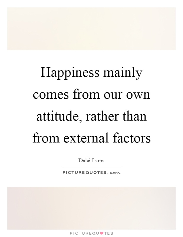 Happiness mainly comes from our own attitude, rather than from external factors Picture Quote #1